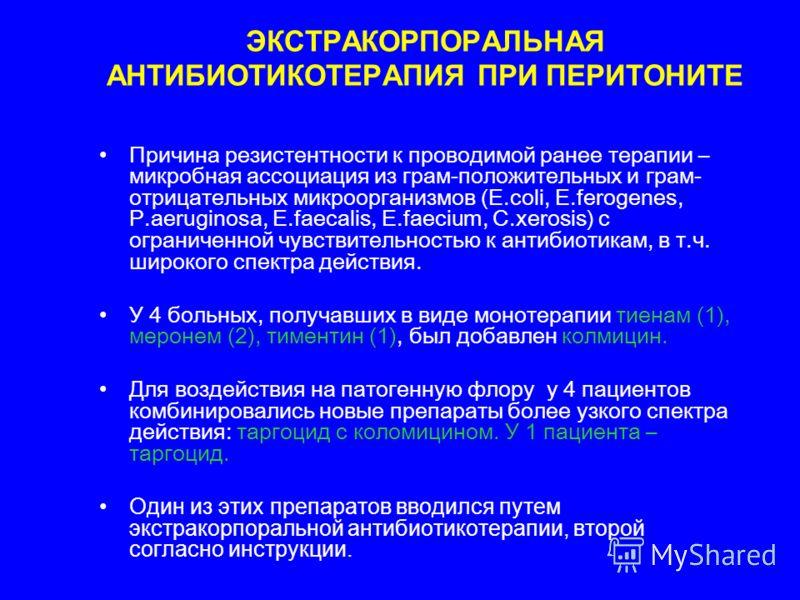 ЭКСТРАКОРПОРАЛЬНАЯ АНТИБИОТИКОТЕРАПИЯ ПРИ ПЕРИТОНИТЕ Причина резистентности к проводимой ранее терапии – микробная ассоциация из грам-положительных и грам- отрицательных микроорганизмов (E.coli, E.ferogenes, P.aeruginosa, E.faecalis, E.faecium, C.xer