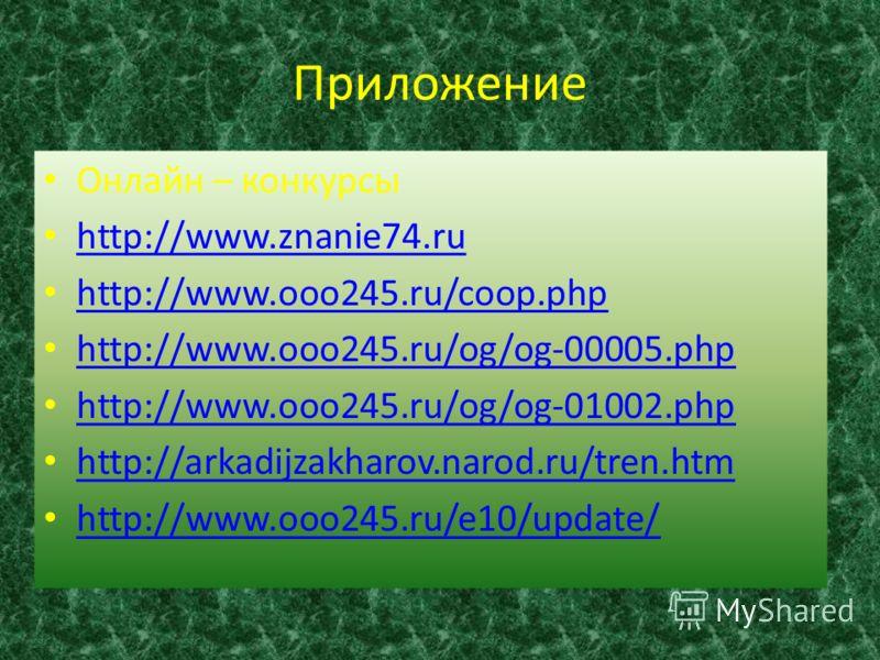 Приложение Онлайн – конкурсы http://www.znanie74.ru http://www.ooo245.ru/coop.php http://www.ooo245.ru/og/og-00005.php http://www.ooo245.ru/og/og-01002.php http://arkadijzakharov.narod.ru/tren.htm http://www.ooo245.ru/e10/update/