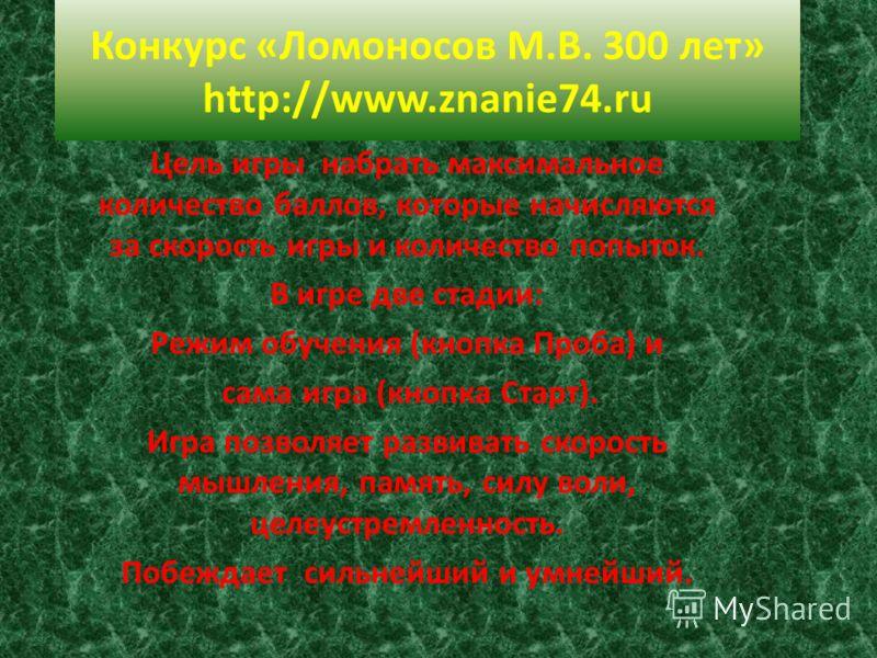 Конкурс «Ломоносов М.В. 300 лет» http://www.znanie74.ru Цель игры набрать максимальное количество баллов, которые начисляются за скорость игры и количество попыток. В игре две стадии: Режим обучения (кнопка Проба) и сама игра (кнопка Старт). Игра поз