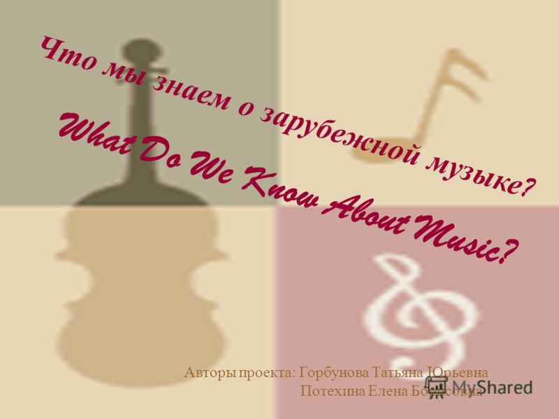 Что мы знаем о зарубежной музыке ? What Do We Know About Music? Авторы проекта: Горбунова Татьяна Юрьевна Потехина Елена Борисовна