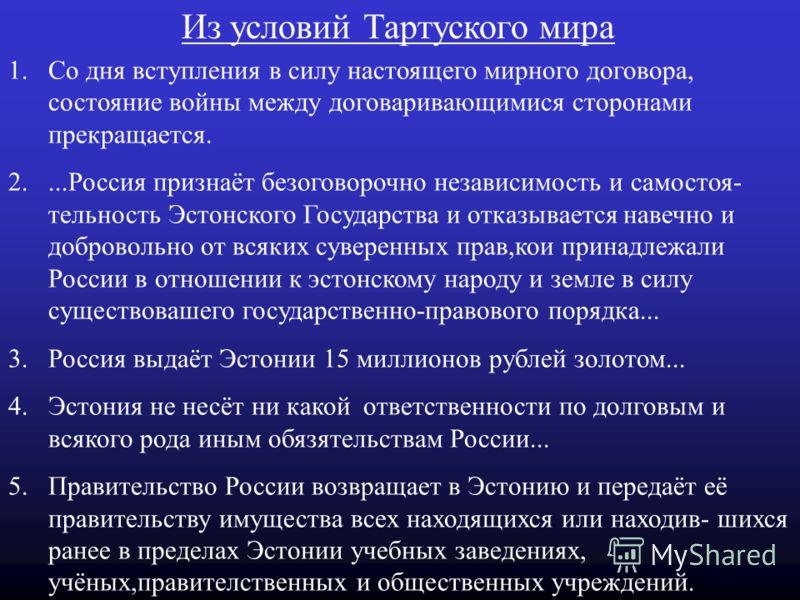 Тартуский мирный договор Тартуский мирный договор был подписан 2 февраля 1920 года.По этому договору Советская Россия навечно отказалась от каких-либо прав на Эстонию.Россия первой признала de jure Эстонскую Республику.