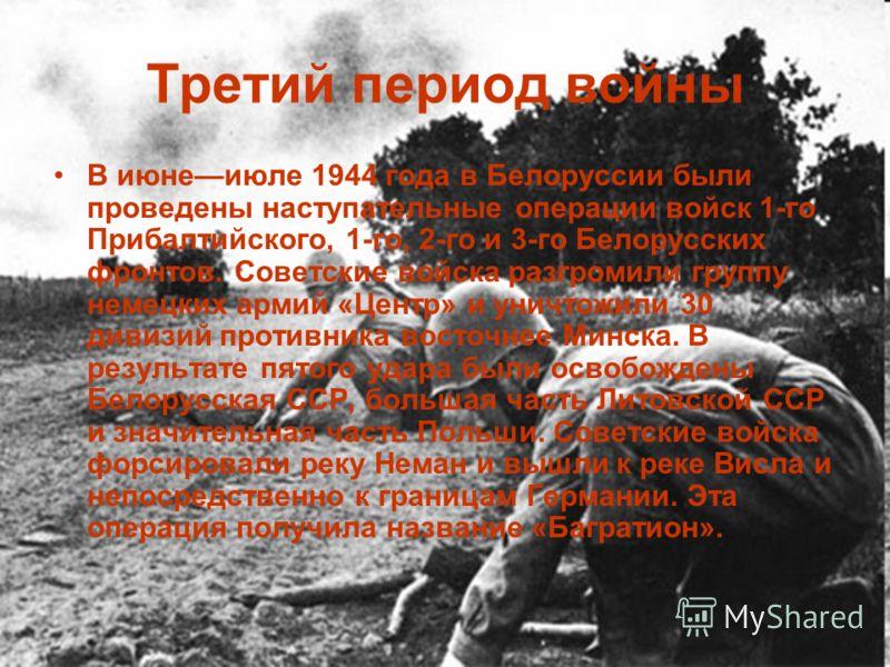 Третий период войны В июнеиюле 1944 года в Белоруссии были проведены наступательные операции войск 1-го Прибалтийского, 1-го, 2-го и 3-го Белорусских фронтов. Советские войска разгромили группу немецких армий «Центр» и уничтожили 30 дивизий противник
