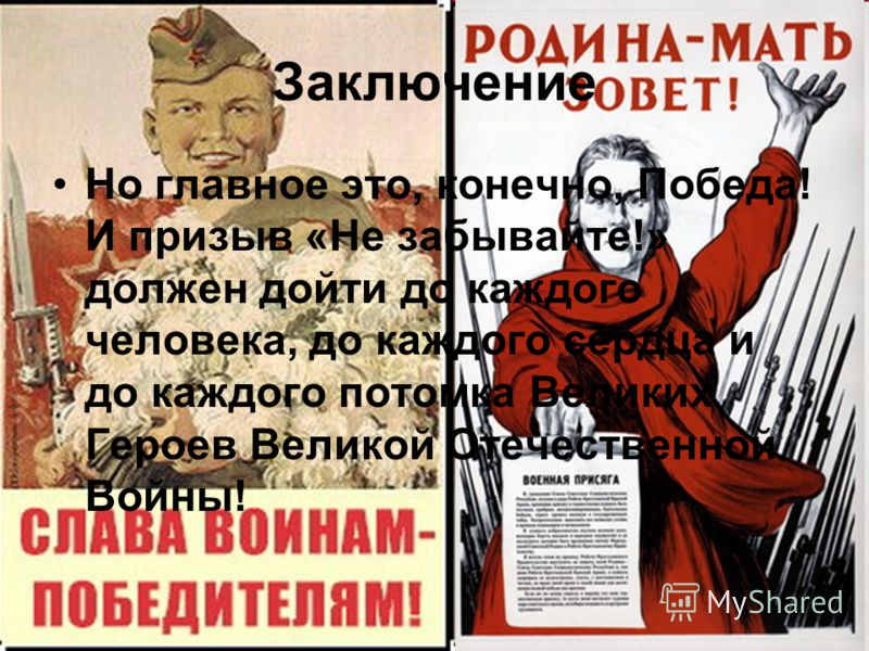 Заключение Но главное это, конечно, Победа! И призыв «Не забывайте!» должен дойти до каждого человека, до каждого сердца и до каждого потомка Великих Героев Великой Отечественной Войны!