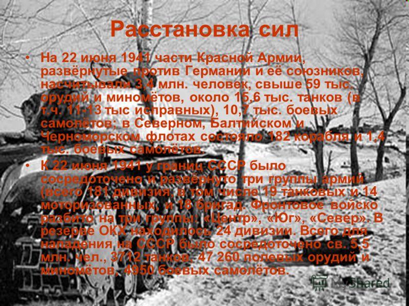 Расстановка сил На 22 июня 1941 части Красной Армии, развёрнутые против Германии и её союзников, насчитывали 3,4 млн. человек, свыше 59 тыс. орудий и миномётов, около 15,6 тыс. танков (в т.ч. 11-13 тыс исправных), 10,7 тыс. боевых самолётов; в Северн