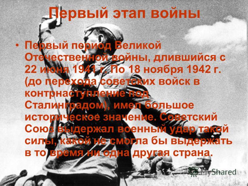 Первый этап войны Первый период Великой Отечественной войны, длившийся с 22 июня 1941 г. По 18 ноября 1942 г. (до перехода советских войск в контрнаступление под Сталинградом), имел большое историческое значение. Советский Союз выдержал военный удар