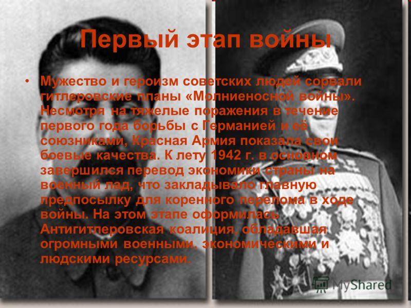 Первый этап войны Мужество и героизм советских людей сорвали гитлеровские планы «Молниеносной войны». Несмотря на тяжелые поражения в течение первого года борьбы с Германией и её союзниками, Красная Армия показала свои боевые качества. К лету 1942 г.
