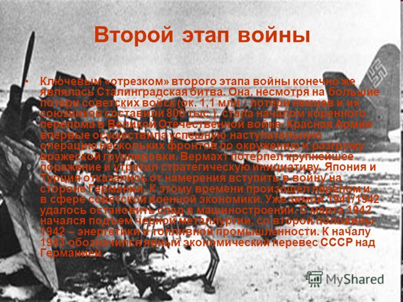 Второй этап войны Ключевым «отрезком» второго этапа войны конечно же являлась Сталинградская битва. Она, несмотря на большие потери советских войск (ок. 1,1 млн.; потери немцев и их союзников составили 800 тыс.), стала началом коренного перелома в Ве