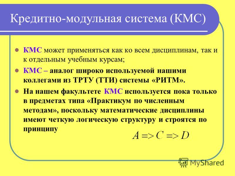 Кредитно-модульная система (КМС) КМС может применяться как ко всем дисциплинам, так и к отдельным учебным курсам; КМС – аналог широко используемой нашими коллегами из ТРТУ (ТТИ) системы «РИТМ». На нашем факультете КМС используется пока только в предм
