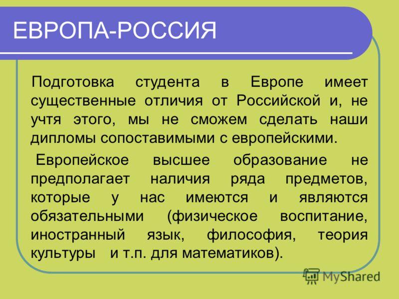 ЕВРОПА-РОССИЯ Подготовка студента в Европе имеет существенные отличия от Российской и, не учтя этого, мы не сможем сделать наши дипломы сопоставимыми с европейскими. Европейское высшее образование не предполагает наличия ряда предметов, которые у нас