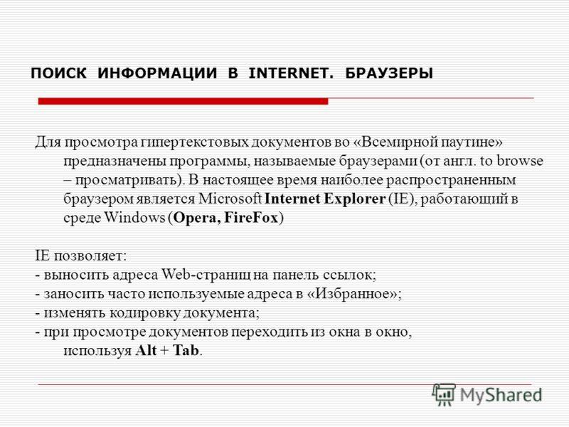 ПОИСК ИНФОРМАЦИИ В INTERNET. БРАУЗЕРЫ Для просмотра гипертекстовых документов во «Всемирной паутине» предназначены программы, называемые браузерами (от англ. to browse – просматривать). В настоящее время наиболее распространенным браузером является M