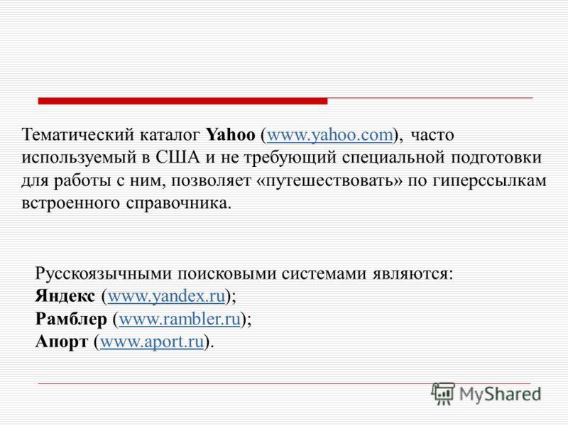 Тематический каталог Yahoo (www.yahoo.com), часто используемый в США и не требующий специальной подготовки для работы с ним, позволяет «путешествовать» по гиперссылкам встроенного справочника.www.yahoo.com Русскоязычными поисковыми системами являются