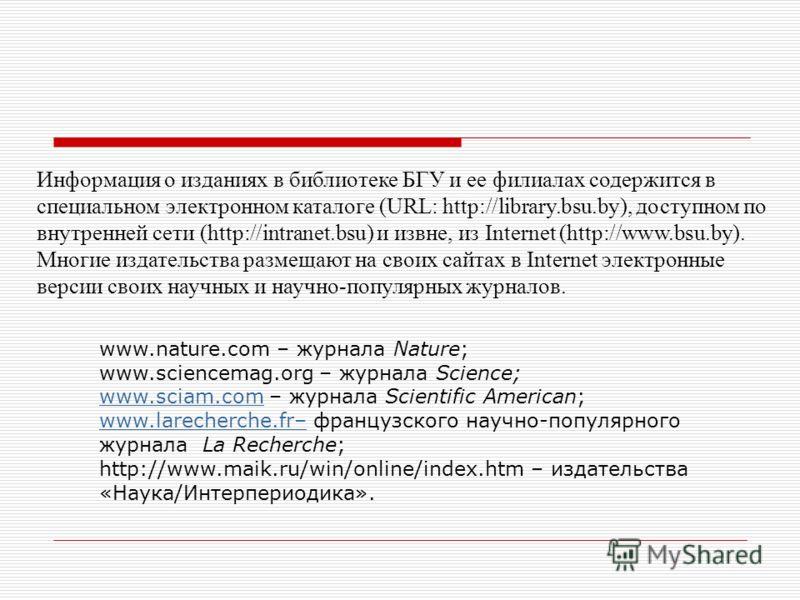 Информация о изданиях в библиотеке БГУ и ее филиалах содержится в специальном электронном каталоге (URL: http://library.bsu.by), доступном по внутренней сети (http://intranet.bsu) и извне, из Internet (http://www.bsu.by). Многие издательства размещаю