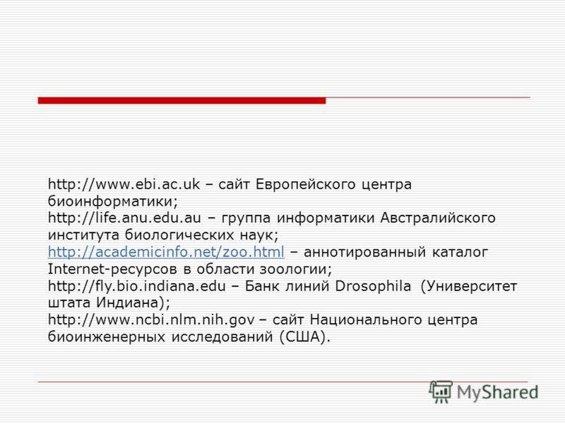 http://www.ebi.ac.uk – сайт Европейского центра биоинформатики; http://life.anu.edu.au – группа информатики Австралийского института биологических наук; http://academicinfo.net/zoo.htmlhttp://academicinfo.net/zoo.html – аннотированный каталог Interne