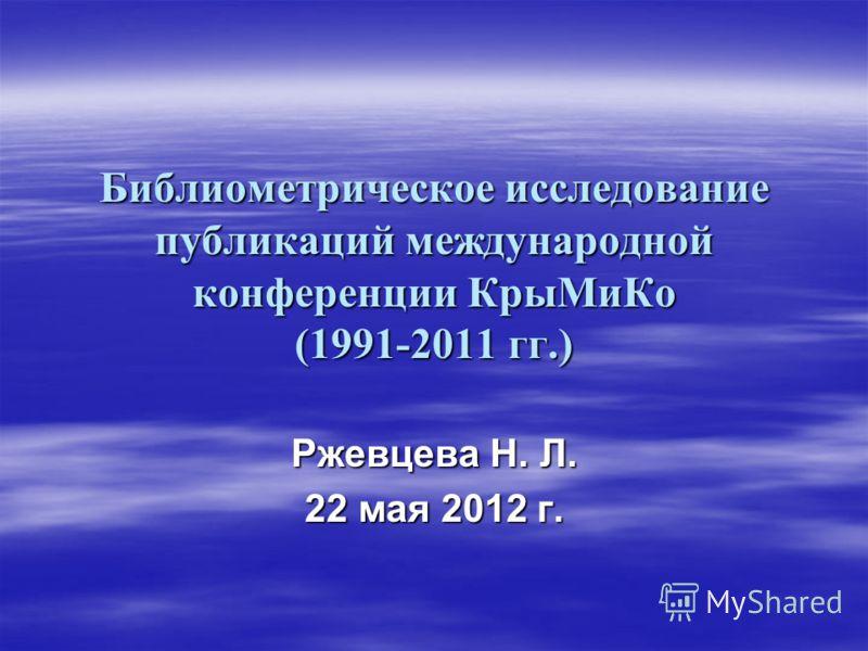 Библиометрическое исследование публикаций международной конференции КрыМиКо (1991-2011 гг.) Ржевцева Н. Л. 22 мая 2012 г.