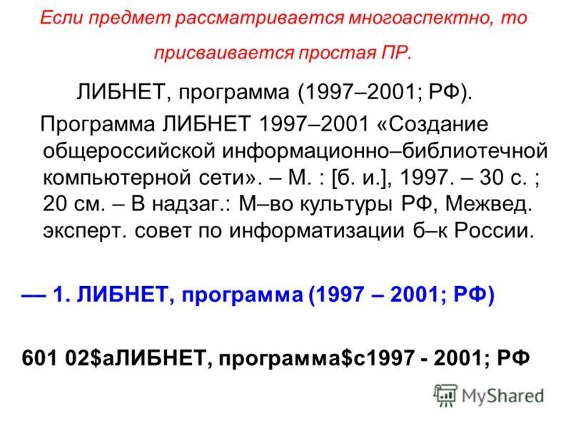 Если предмет рассматривается многоаспектно, то присваивается простая ПР. ЛИБНЕТ, программа (1997–2001; РФ). Программа ЛИБНЕТ 1997–2001 «Создание общероссийской информационно–библиотечной компьютерной сети». – М. : [б. и.], 1997. – 30 с. ; 20 см. – В