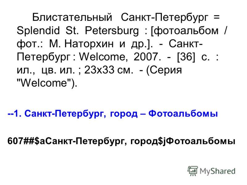 Блистательный Санкт-Петербург = Splendid St. Petersburg : [фотоальбом / фот.: М. Наторхин и др.]. - Санкт- Петербург : Welcome, 2007. - [36] с. : ил., цв. ил. ; 23х33 см. - (Серия