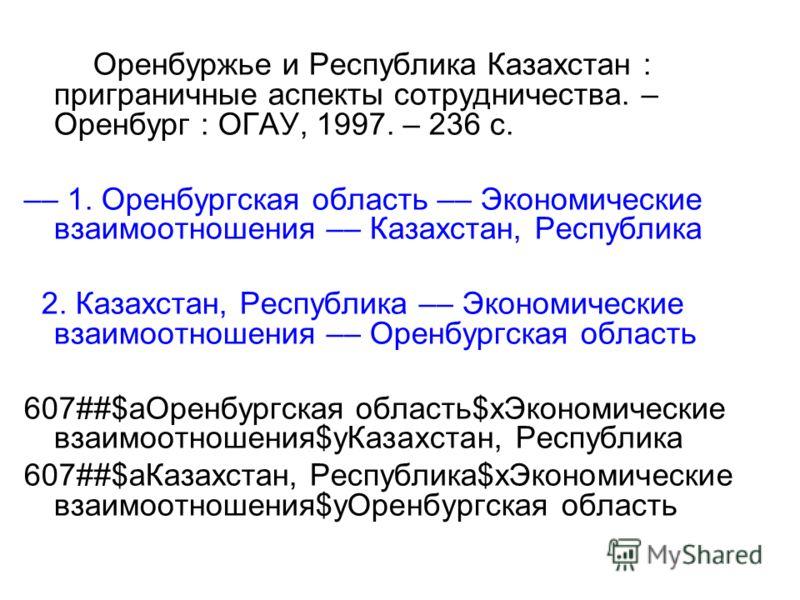 Оренбуржье и Республика Казахстан : приграничные аспекты сотрудничества. – Оренбург : ОГАУ, 1997. – 236 с. –– 1. Оренбургская область –– Экономические взаимоотношения –– Казахстан, Республика 2. Казахстан, Республика –– Экономические взаимоотношения