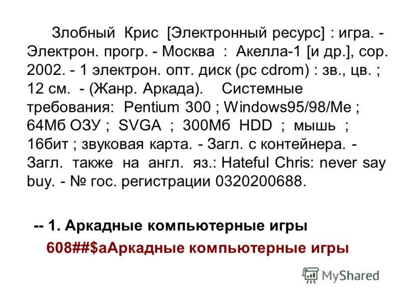 Злобный Крис [Электронный ресурс] : игра. - Электрон. прогр. - Москва : Акелла-1 [и др.], cop. 2002. - 1 электрон. опт. диск (pc cdrom) : зв., цв. ; 12 см. - (Жанр. Аркада). Системные требования: Pentium 300 ; Windows95/98/Ме ; 64Мб ОЗУ ; SVGA ; 300М