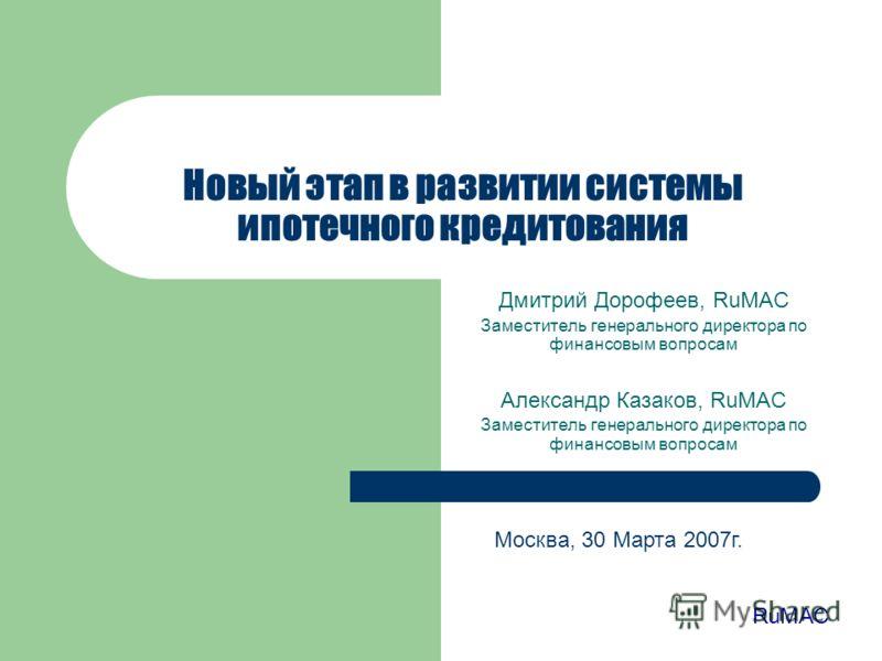 Новый этап в развитии системы ипотечного кредитования Дмитрий Дорофеев, RuMAC Заместитель генерального директора по финансовым вопросам Александр Казаков, RuMAC Заместитель генерального директора по финансовым вопросам RuMAC Москва, 30 Марта 2007г.