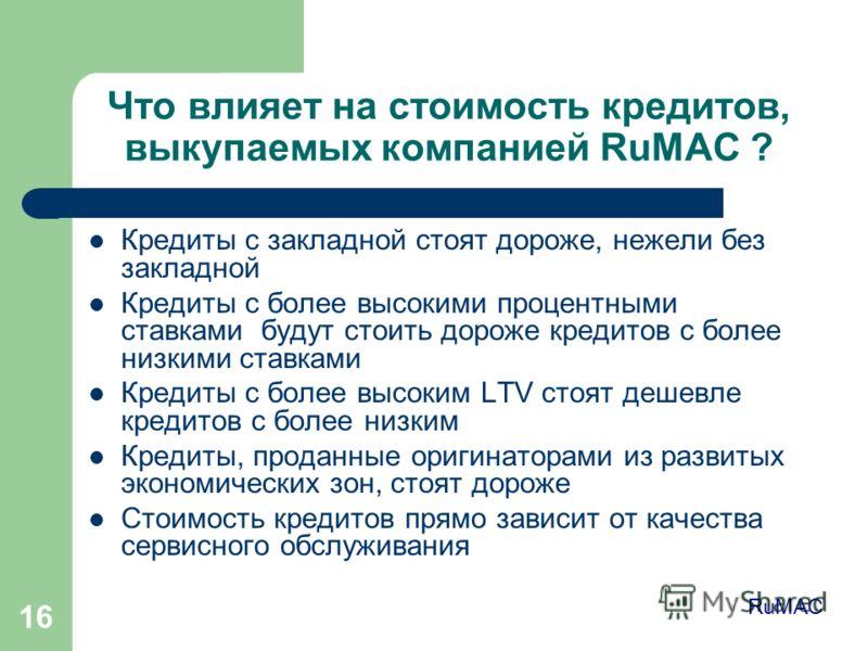 16 Что влияет на стоимость кредитов, выкупаемых компанией RuMAC ? Кредиты с закладной стоят дороже, нежели без закладной Кредиты с более высокими процентными ставками будут стоить дороже кредитов с более низкими ставками Кредиты с более высоким LTV с