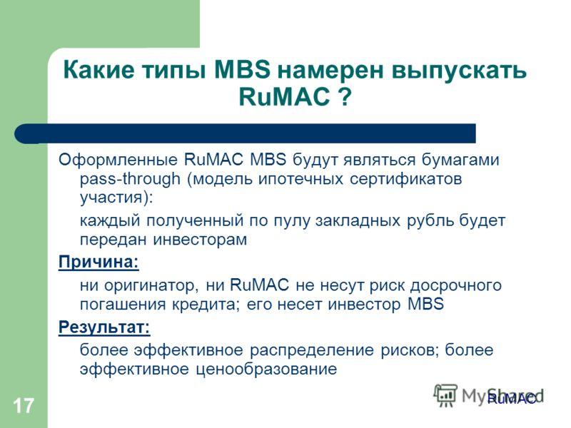 17 Какие типы MBS намерен выпускать RuMAC ? Оформленные RuMAC MBS будут являться бумагами pass-through (модель ипотечных сертификатов участия): каждый полученный по пулу закладных рубль будет передан инвесторам Причина: ни оригинатор, ни RuMAC не нес