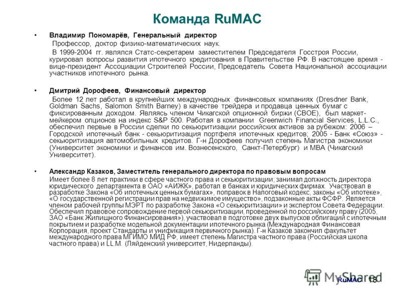 18 Команда RuMAC Владимир Пономарёв, Генеральный директор Профессор, доктор физико-математических наук. В 1999-2004 гг. являлся Статс-секретарем заместителем Председателя Госстроя России, курировал вопросы развития ипотечного кредитования в Правитель