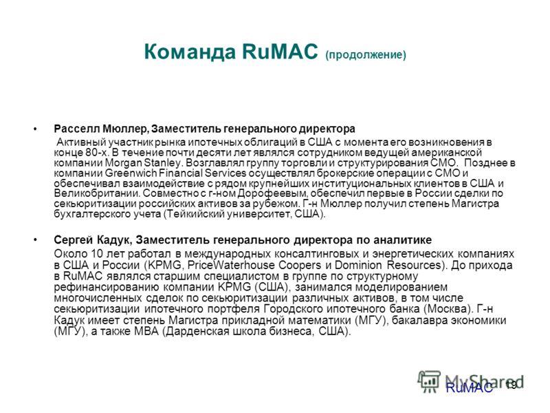 19 Команда RuMAC (продолжение) Расселл Мюллер, Заместитель генерального директора Активный участник рынка ипотечных облигаций в США с момента его возникновения в конце 80-х. В течение почти десяти лет являлся сотрудником ведущей американской компании