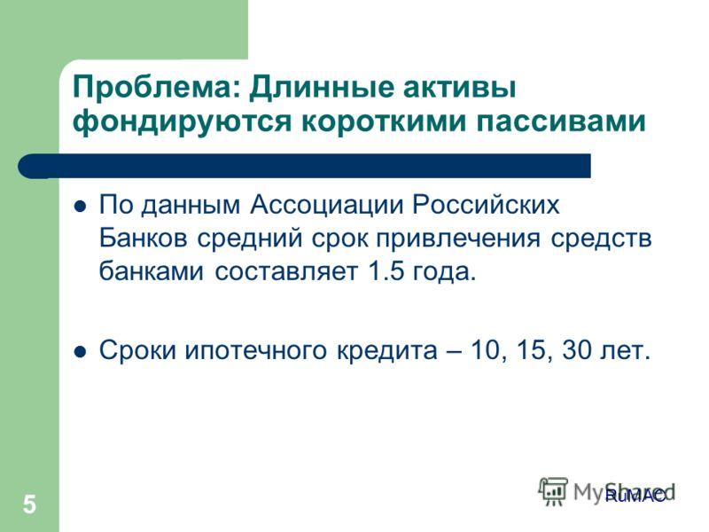 5 Проблема: Длинные активы фондируются короткими пассивами По данным Ассоциации Российских Банков средний срок привлечения средств банками составляет 1.5 года. Сроки ипотечного кредита – 10, 15, 30 лет. RuMAC