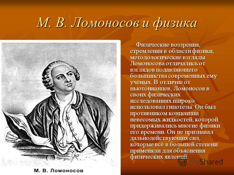 М. В. Ломоносов и физика Физические воззрения, стремления в области физики, методологические взгляды Ломоносова отличались от взглядов подавляющего большинства современных ему учёных. В отличие от ньютонианцев, Ломоносов в своих физических исследован
