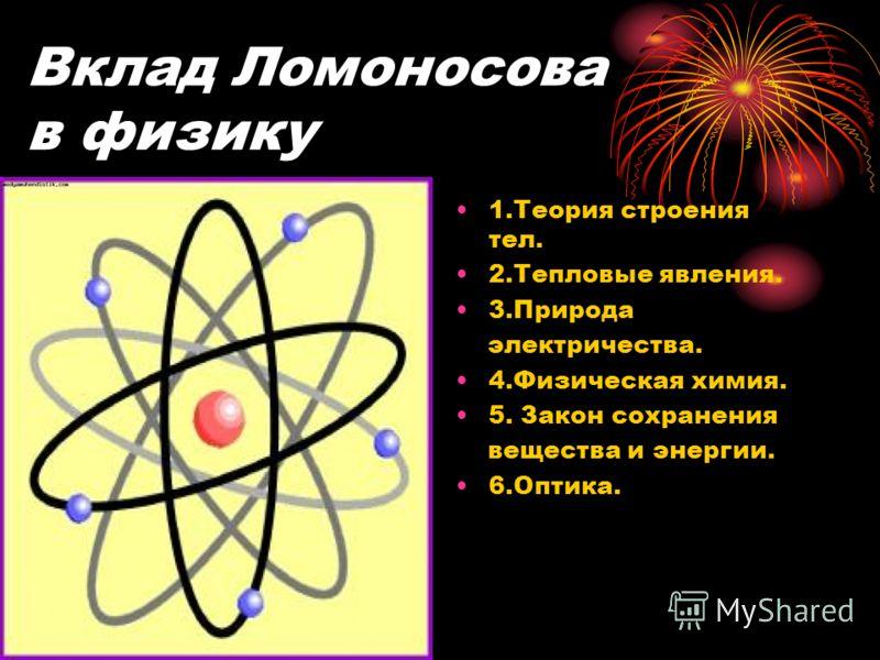 Вклад Ломоносова в физику 1.Теория строения тел. 2.Тепловые явления. 3.Природа электричества. 4.Физическая химия. 5. Закон сохранения вещества и энергии. 6.Оптика.