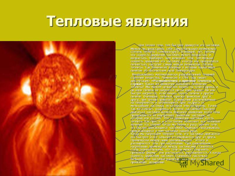 Тепловые явления Чем теплее тело, тем быстрее движутся его частички. Можно ли представить себе самую большую возможную степень теплоты (температуру)? Очевидно, нет, потому что скорость движения частичек может возрастать и возрастать. Наоборот, чем хо