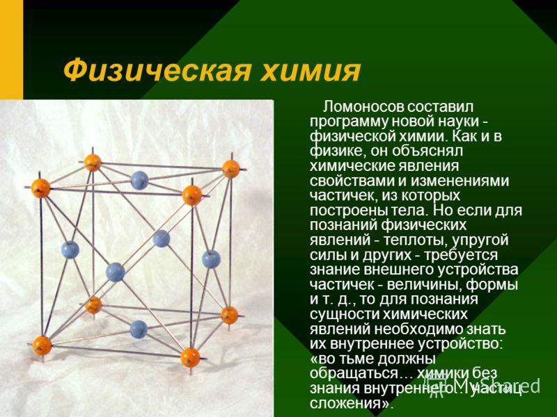 Физическая химия Ломоносов составил программу новой науки - физической химии. Как и в физике, он объяснял химические явления свойствами и изменениями частичек, из которых построены тела. Но если для познаний физических явлений - теплоты, упругой силы