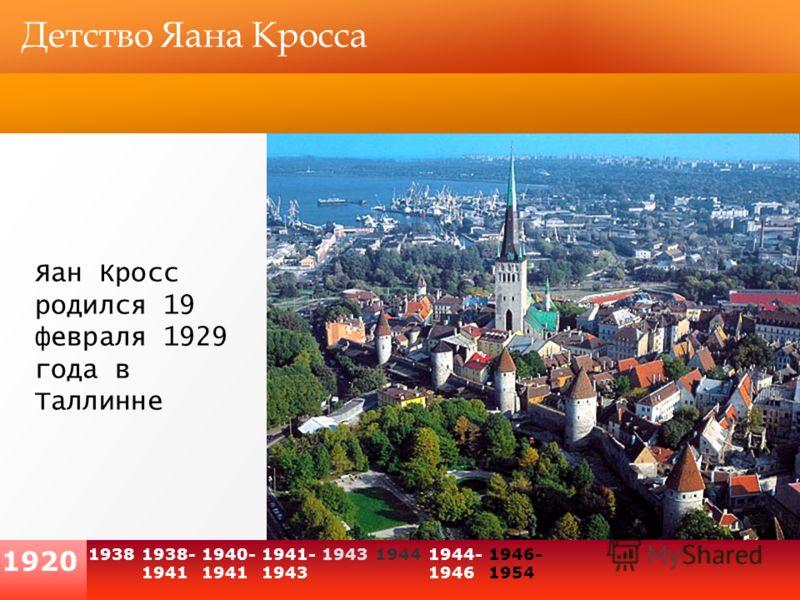 1938 1920 1938- 1941 Детство Яана Кросса Яан Кросс родился 19 февраля 1929 года в Таллинне 1940- 1941 194319441944- 1946 1946- 1954 1941- 1943