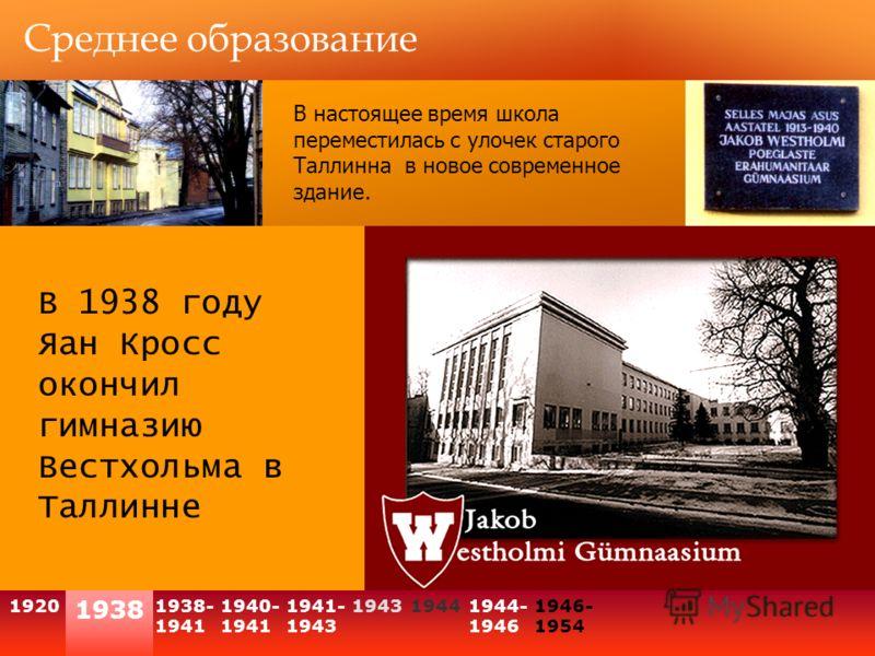1938 1920 Среднее образование В 1938 году Яан Кросс окончил гимназию Вестхольма в Таллинне 1938- 1941 1940- 1941 194319441944- 1946 1946- 1954 1941- 1943 В настоящее время школа переместилась с улочек старого Таллинна в новое современное здание.