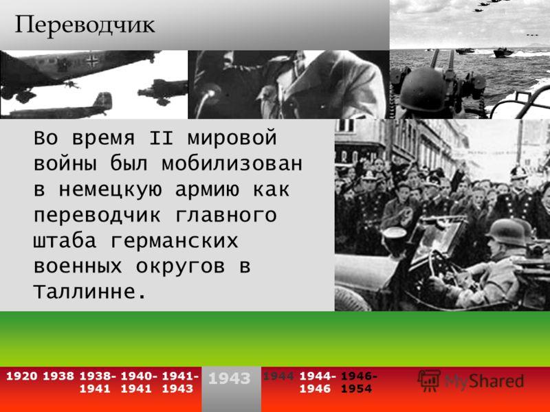 Переводчик Во время II мировой войны был мобилизован в немецкую армию как переводчик главного штаба германских военных округов в Таллинне. 193819201938- 1941 1940- 1941 19441944- 1946 1946- 1954 1941- 1943 1943
