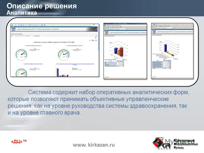 «ДЦ» www. kirkazan.ru Описание решения Аналитика Система содержит набор оперативных аналитических форм, которые позволяют принимать объективные управленческие решения, как на уровне руководства системы здравоохранения, так и на уровне главного врача.