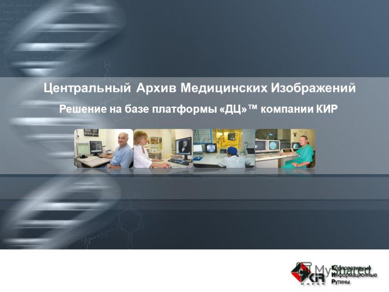 Центральный Архив Медицинских Изображений Решение на базе платформы «ДЦ» компании КИР