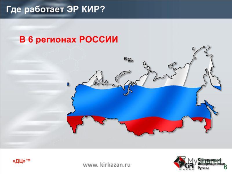 «ДЦ» www. kirkazan.ru Где работает ЭР КИР? 6 В 6 регионах РОССИИ