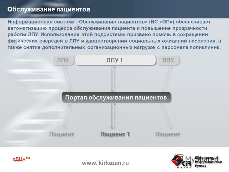 «ДЦ» www. kirkazan.ru Информационная система «Обслуживание пациентов» (ИС «ОП») обеспечивает автоматизацию процесса обслуживания пациента и повышение прозрачности работы ЛПУ. Использование этой подсистемы призвано помочь в сокращении физических очере