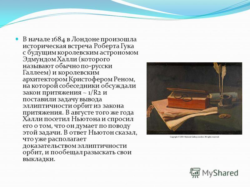В начале 1684 в Лондоне произошла историческая встреча Роберта Гука с будущим королевским астрономом Эдмундом Халли (которого называют обычно по-русски Галлеем) и королевским архитектором Кристофером Реном, на которой собеседники обсуждали закон прит