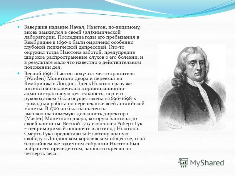 Завершив издание Начал, Ньютон, по-видимому, вновь замкнулся в своей (ал)химической лаборатории. Последние годы его пребывания в Кембридже в 1690-х были омрачены особенно глубокой психической депрессией. Кто-то окружил тогда Ньютона заботой, предупре