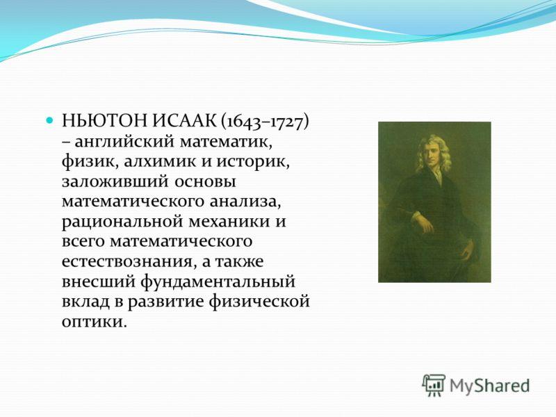 НЬЮТОН ИСААК (1643–1727) – английский математик, физик, алхимик и историк, заложивший основы математического анализа, рациональной механики и всего ма