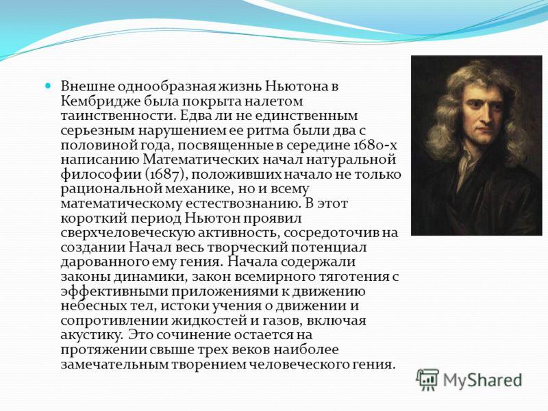 Внешне однообразная жизнь Ньютона в Кембридже была покрыта налетом таинственности. Едва ли не единственным серьезным нарушением ее ритма были два с половиной года, посвященные в середине 1680-х написанию Математических начал натуральной философии (16
