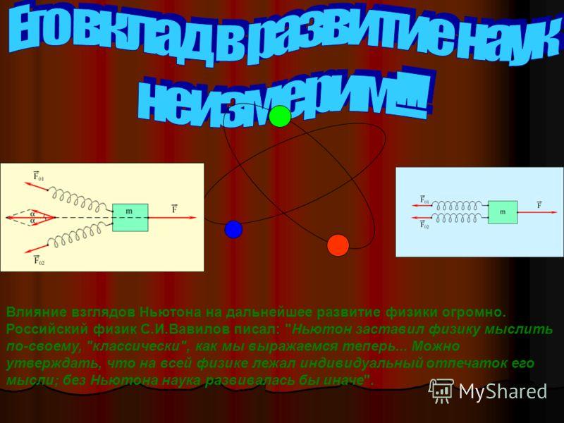 Влияние взглядов Ньютона на дальнейшее развитие физики огромно. Российский физик С.И.Вавилов писал: