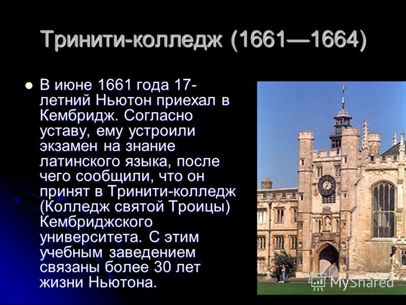 Тринити-колледж (16611664) В июне 1661 года 17- летний Ньютон приехал в Кембридж. Согласно уставу, ему устроили экзамен на знание латинского языка, после чего сообщили, что он принят в Тринити-колледж (Колледж святой Троицы) Кембриджского университет