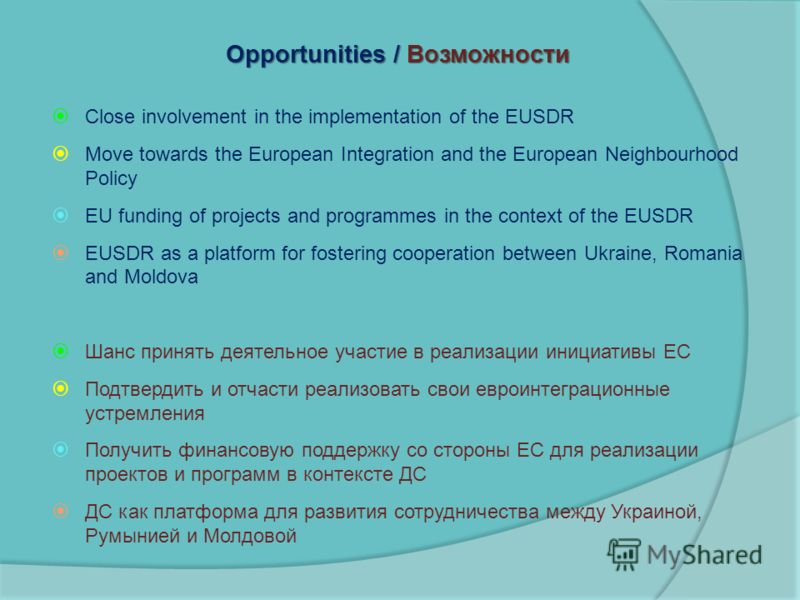 Opportunities / Возможности Close involvement in the implementation of the EUSDR Move towards the European Integration and the European Neighbourhood Policy EU funding of projects and programmes in the context of the EUSDR EUSDR as a platform for fos