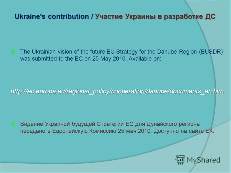 Ukraines contribution / Участие Украины в разработке ДС The Ukrainian vision of the future EU Strategy for the Danube Region (EUSDR) was submitted to the EC on 25 May 2010. Available on:http://ec.europa.eu/regional_policy/cooperation/danube/documents