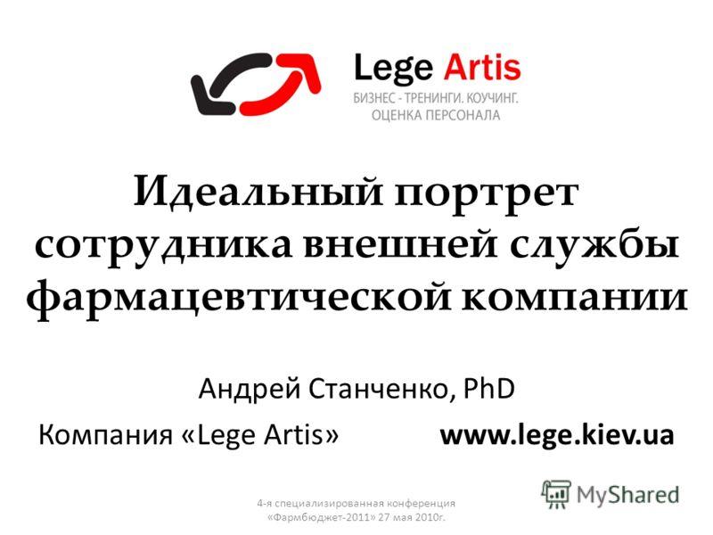 Андрей Станченко, PhD Компания «Lege Artis» www.lege.kiev.ua Идеальный портрет сотрудника внешней службы фармацевтической компании 4-я специализированная конференция «Фармбюджет-2011» 27 мая 2010г.