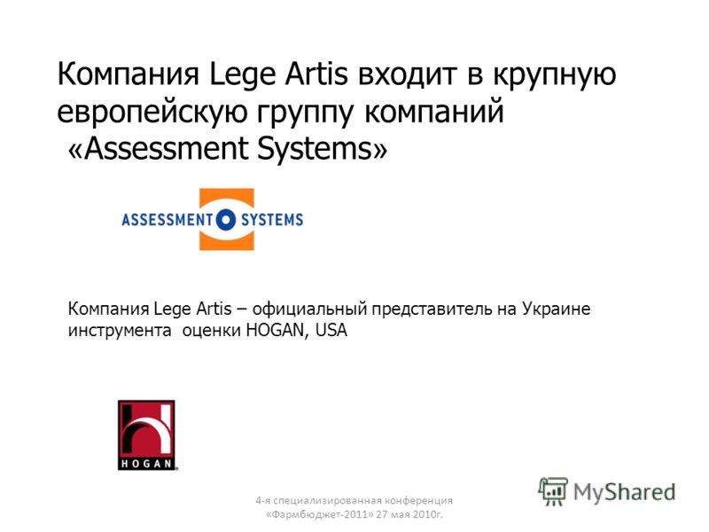 Компания Lege Artis входит в крупную европейскую группу компаний « Assessment Systems » 4-я специализированная конференция «Фармбюджет-2011» 27 мая 2010г. Компания Lege Artis – официальный представитель на Украине инструмента оценки HOGAN, USA