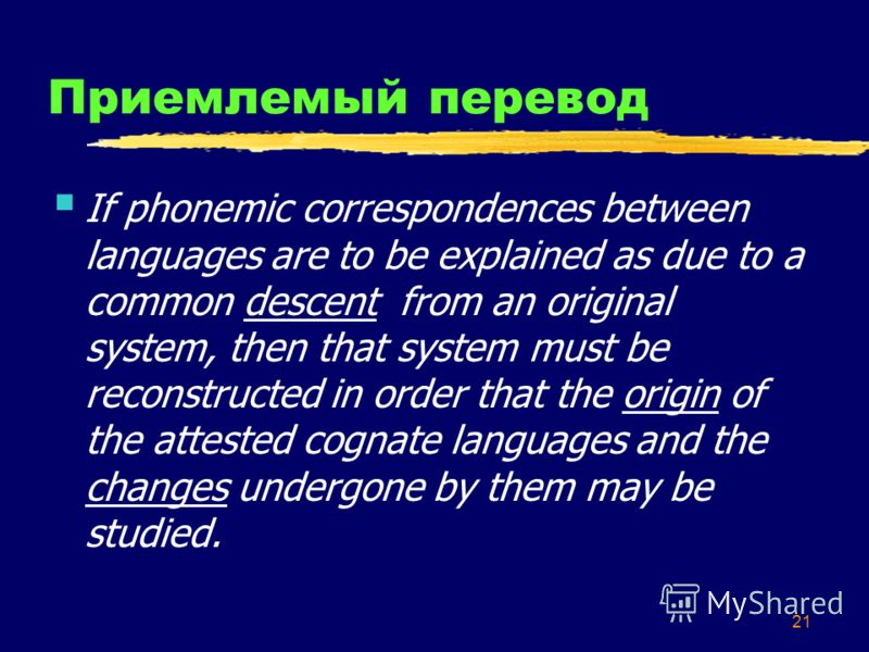 20 Буквальный перевод (An) explanation of phoneme correspondences between languages by means of (the) commonality of their descent from an original linguistic system assumes (the) necessity of (a) reconstruction of it [the original system] with the g